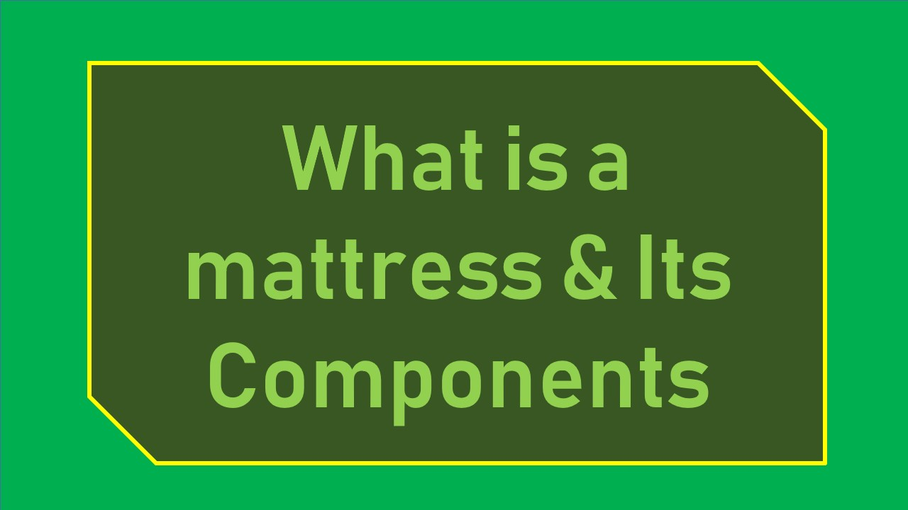 what is mattress &its components