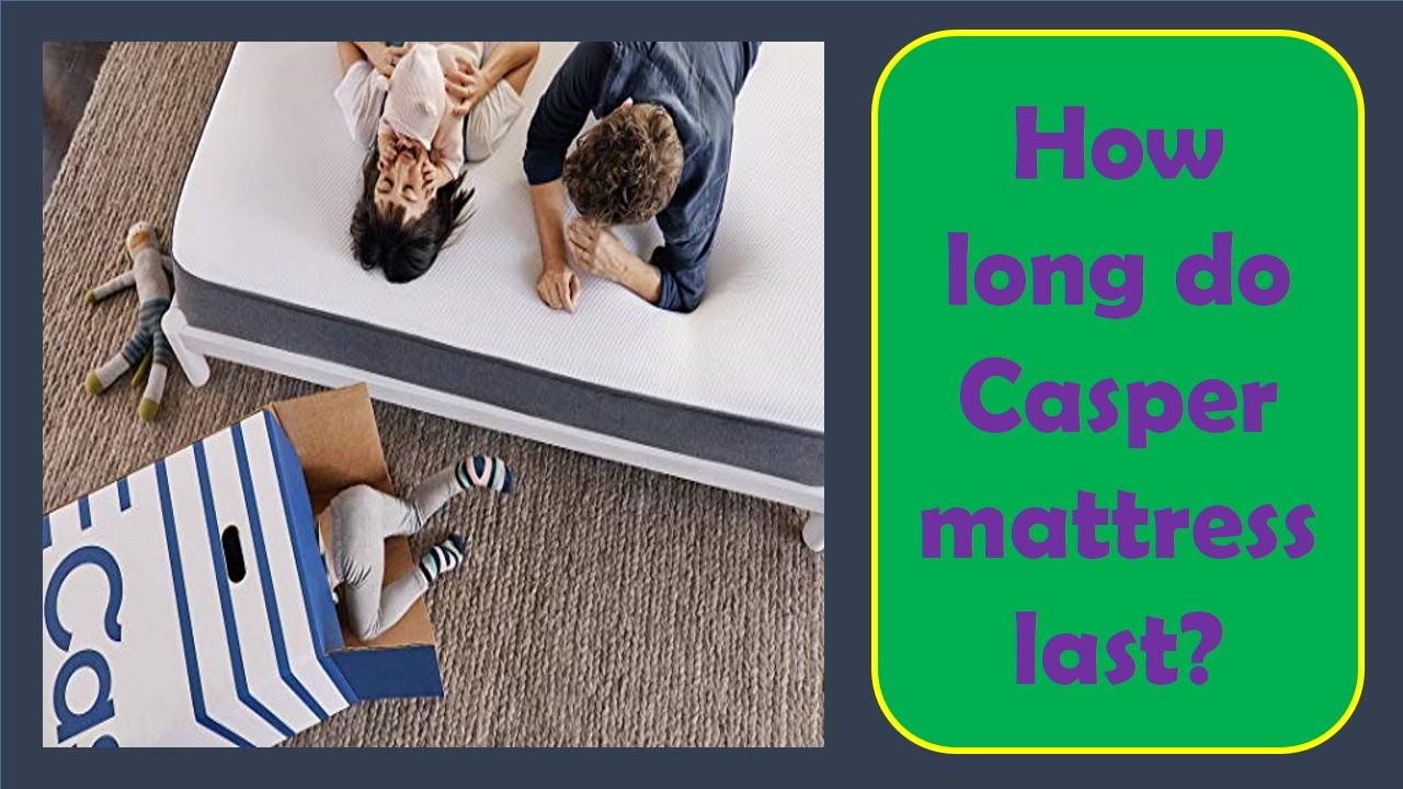 How long do Casper mattress last?