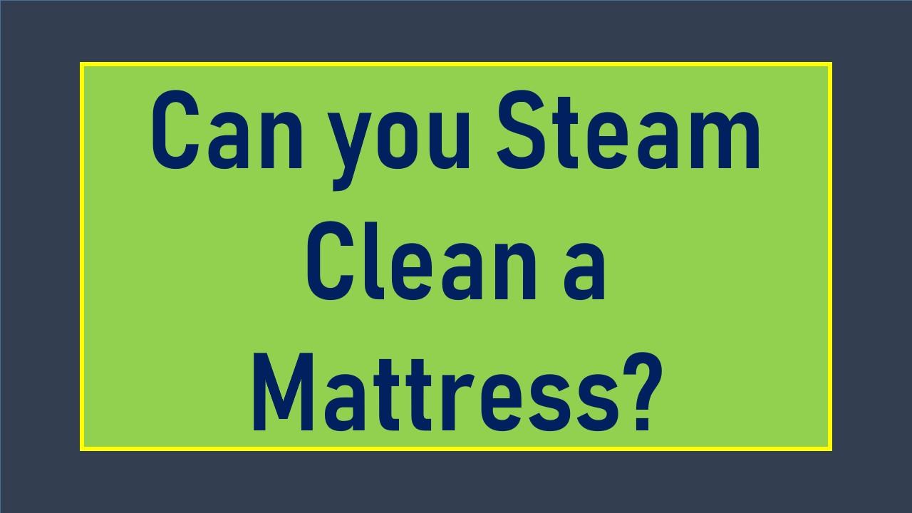Can you Steam Clean a Mattress