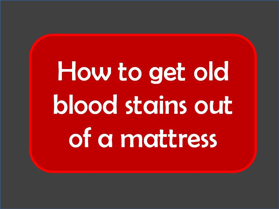 How To Get Old Blood Stains Out Of A Mattress Mattress Ever