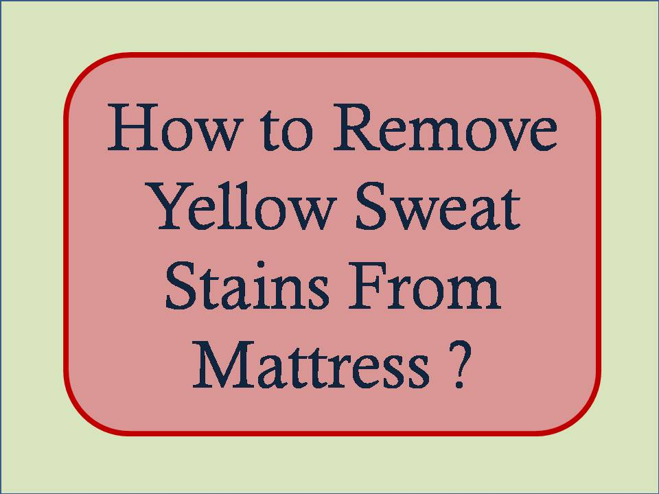 How To Remove Yellow Sweat Stains From Mattress Mattress Ever